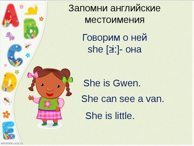 Запомни английские местоимения Говорим о ней she [ʃi:]- она She is Gwen. She...