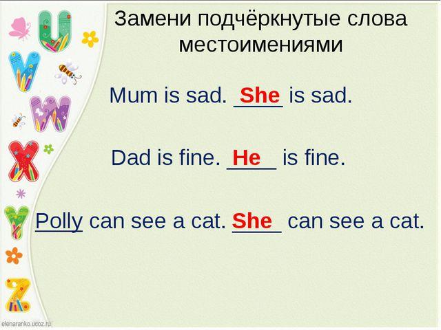 Mum is sad. ____ is sad. Замени подчёркнутые слова местоимениями She Dad is f...