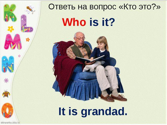 Ответь на вопрос «Кто это?» Who is it? It is grandad.
