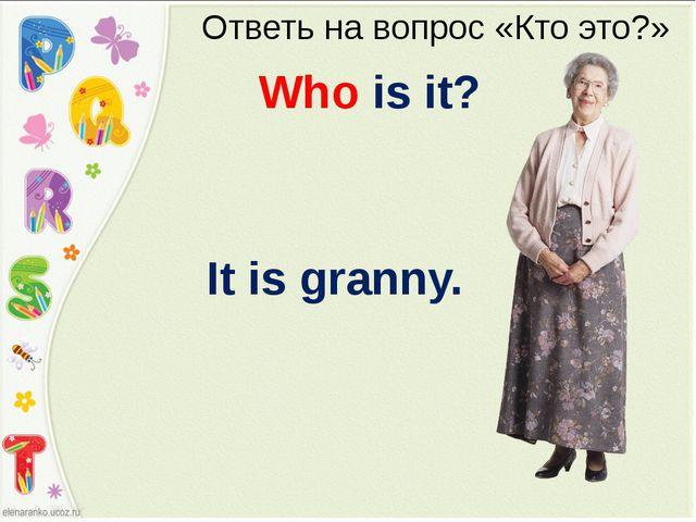 Ответь на вопрос «Кто это?» Who is it? It is granny.
