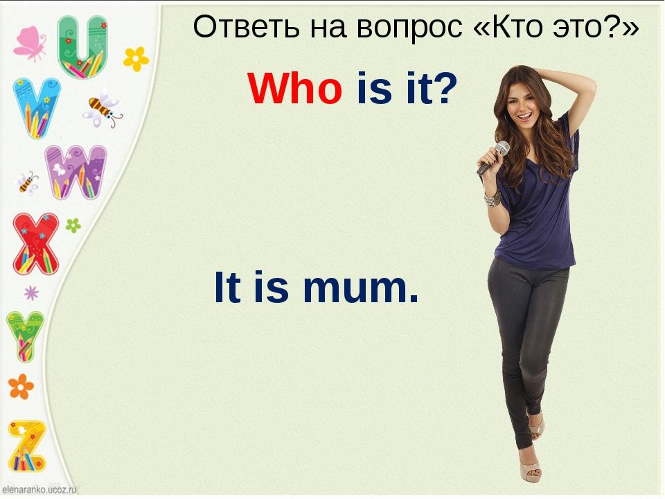 Ответь на вопрос «Кто это?» Who is it? It is mum.