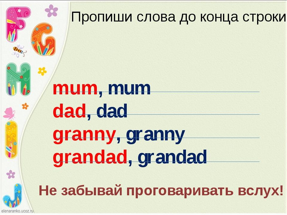 Пропиши слова до конца строки mum, mum dad, dad granny, granny grandad, grand...