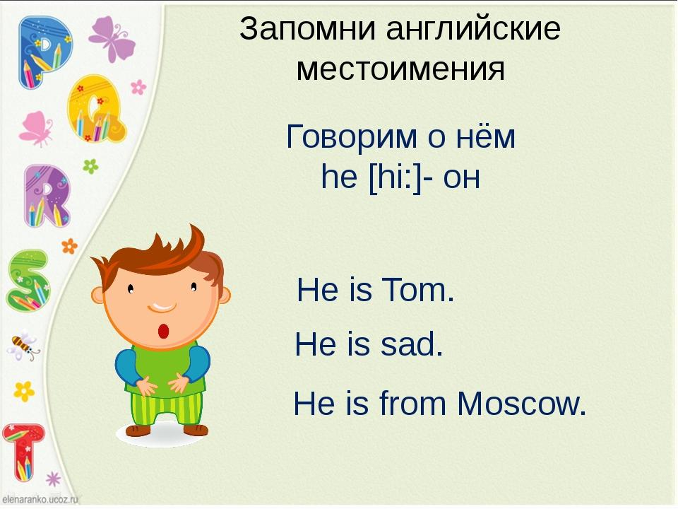 Запомни английские местоимения Говорим о нём he [hi:]- он He is Tom. He is sa...