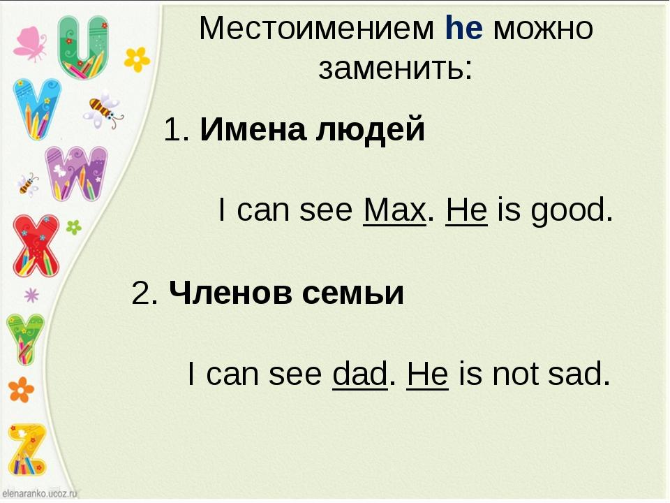 Местоимением he можно заменить: 1. Имена людей I can see Max. He is good. 2....
