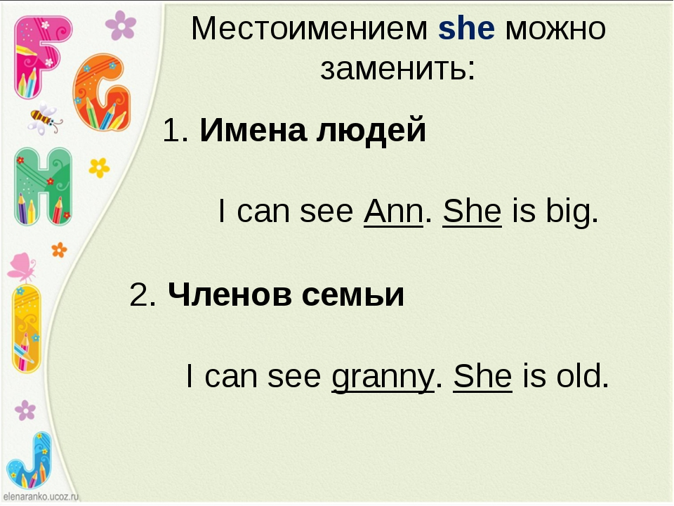 Местоимением she можно заменить: 1. Имена людей I can see Ann. She is big. 2....