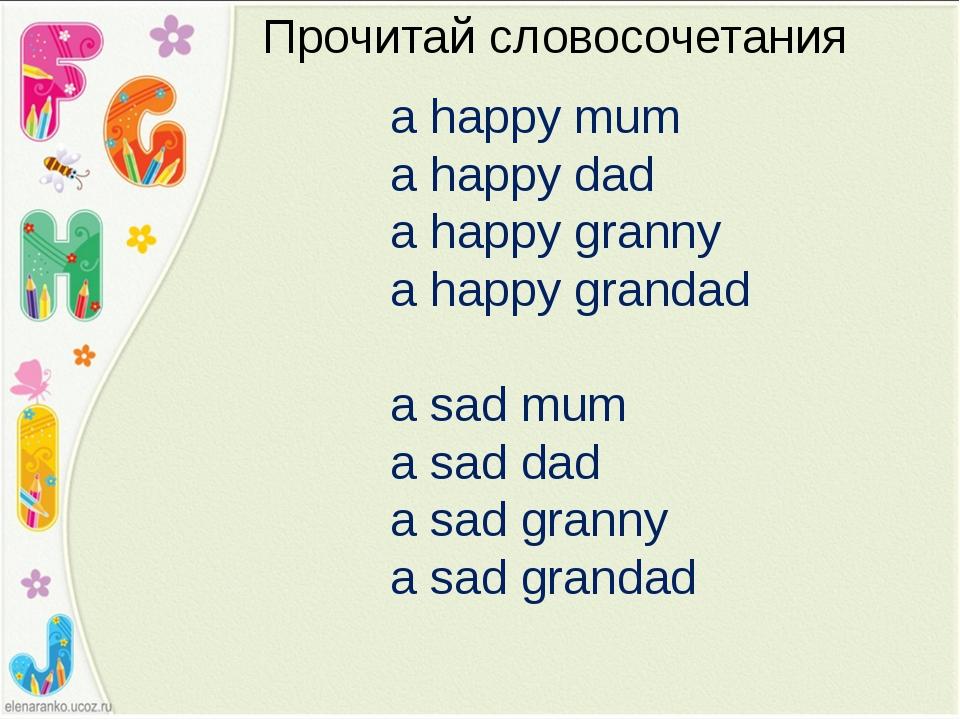 Прочитай словосочетания a happy mum a happy dad a happy granny a happy granda...