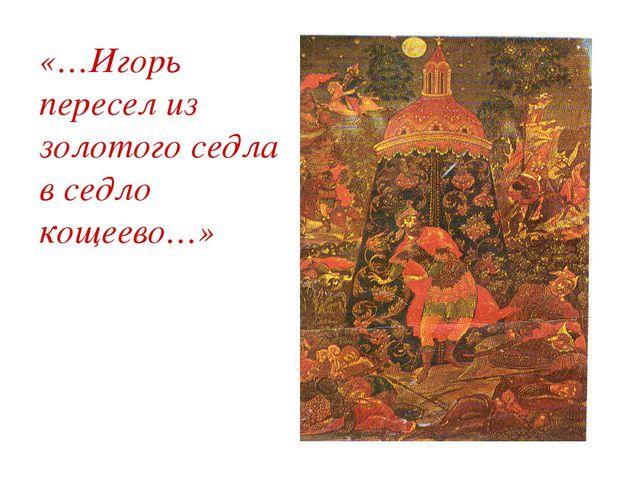 «…Игорь пересел из золотого седла в седло кощеево…»