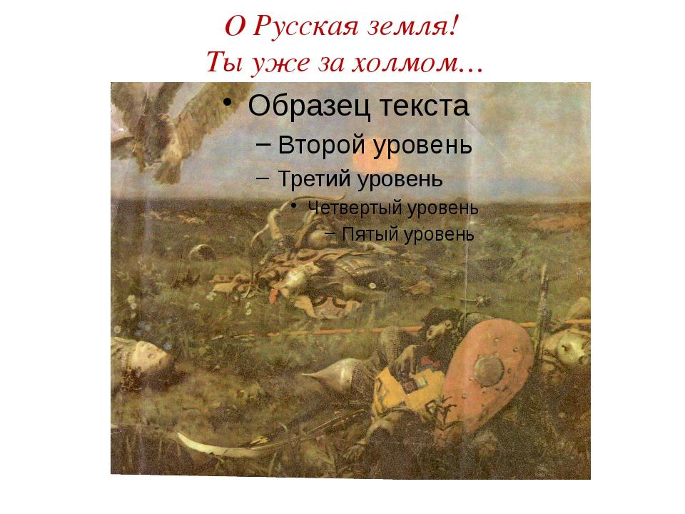 О Русская земля! Ты уже за холмом…