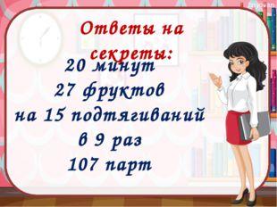Ответы на секреты: 20 минут 27 фруктов на 15 подтягиваний в 9 раз 107 парт ba
