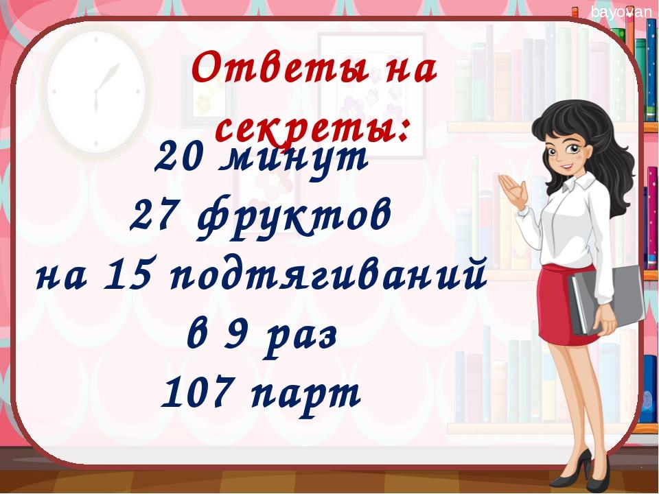Ответы на секреты: 20 минут 27 фруктов на 15 подтягиваний в 9 раз 107 парт ba...