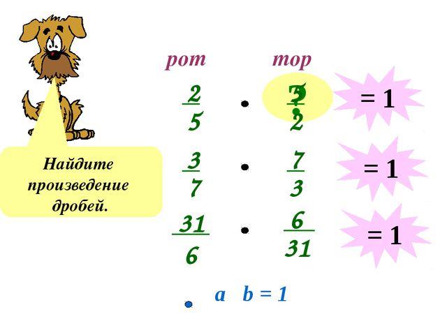 рот тор ? Найдите произведение дробей. = 1 = 1 = 1 a b = 1 2 5 5 2 3 7 7 3 31...