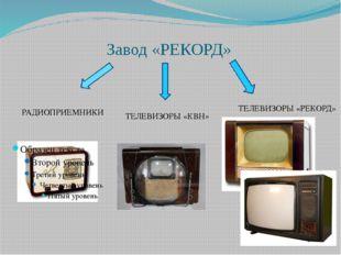 Завод «РЕКОРД» РАДИОПРИЕМНИКИ ТЕЛЕВИЗОРЫ «КВН» ТЕЛЕВИЗОРЫ «РЕКОРД»