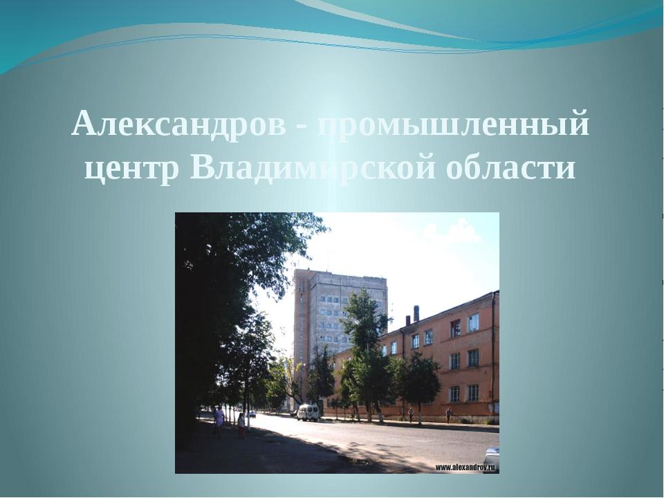 Александров - промышленный центр Владимирской области