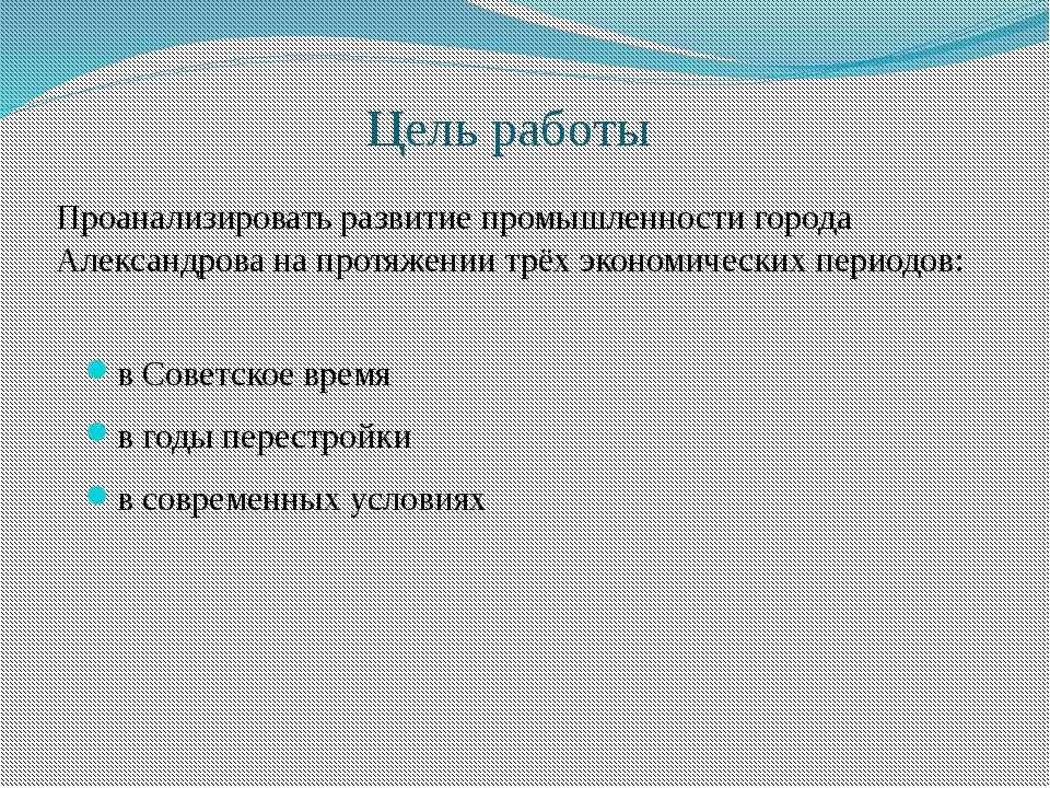 Цель работы в Советское время в годы перестройки в современных условиях Проан...