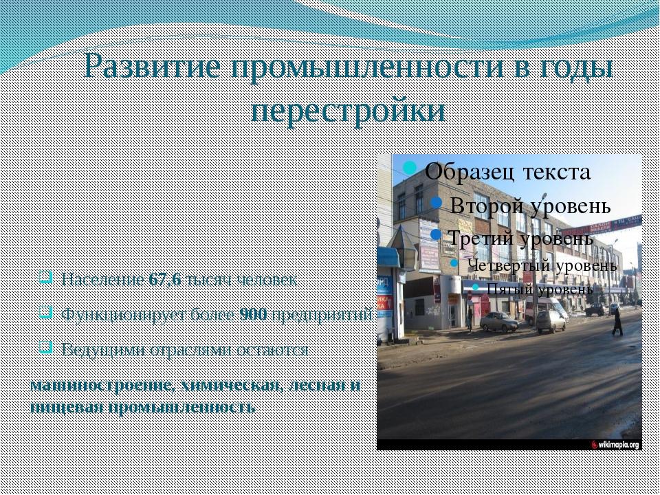 Развитие промышленности в годы перестройки Население 67,6 тысяч человек Функц...