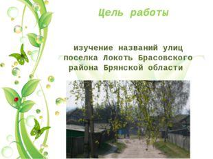 Цель работы изучение названий улиц поселка Локоть Брасовского района Брянской