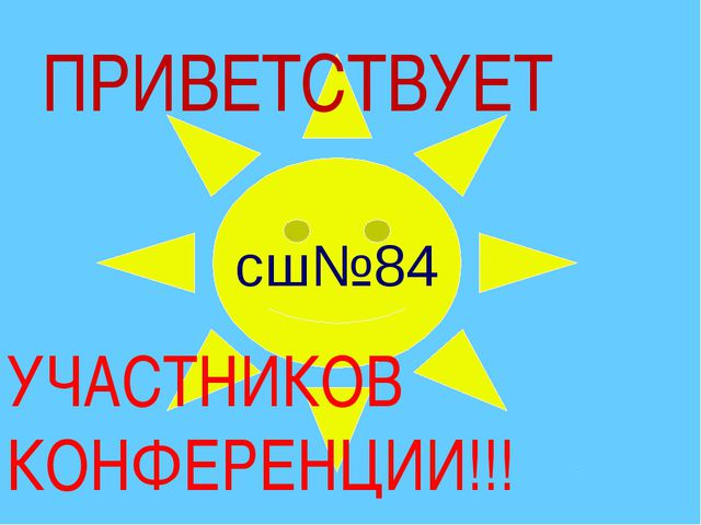сш№84 ПРИВЕТСТВУЕТ УЧАСТНИКОВ КОНФЕРЕНЦИИ!!!