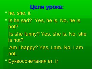 Цели урока: he, she, it Is he sad? Yes, he is. No, he is not? Is she funny? Y