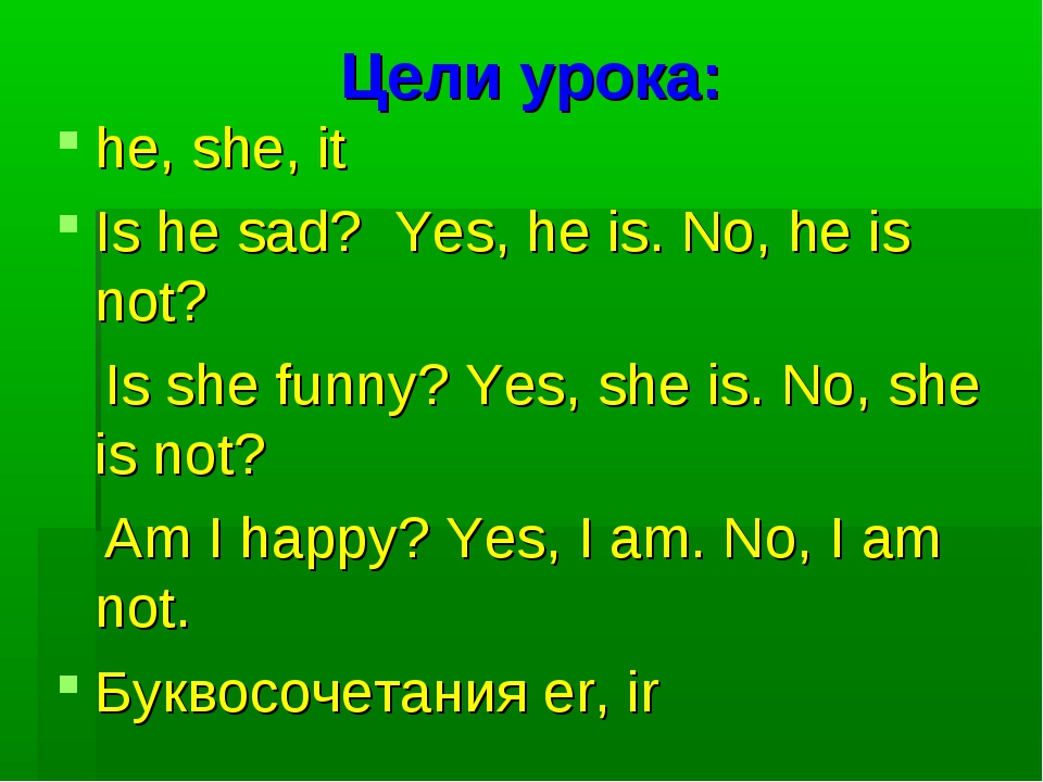 Цели урока: he, she, it Is he sad? Yes, he is. No, he is not? Is she funny? Y...