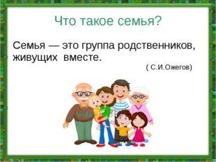 Что такое семья? Семья — это группа родственников, живущих вместе. ( С.И.Ожег