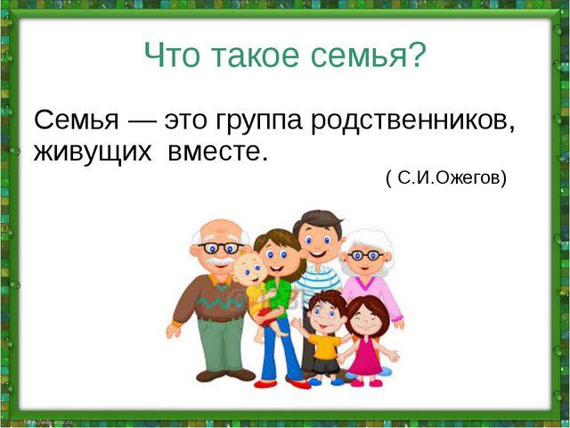 Что такое семья? Семья — это группа родственников, живущих вместе. ( С.И.Ожег...