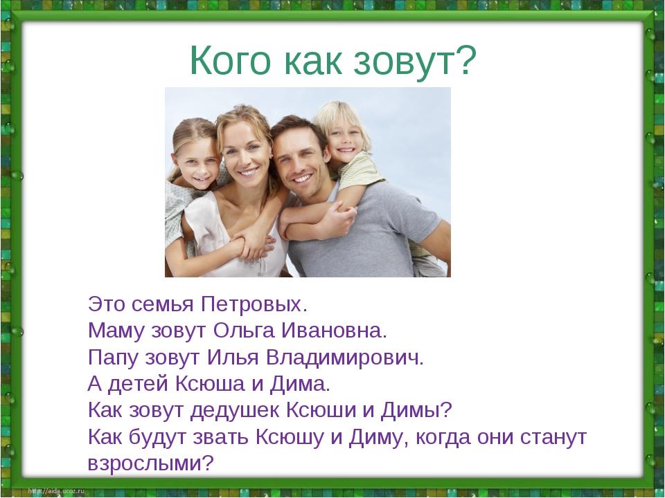 Кого как зовут? Это семья Петровых. Маму зовут Ольга Ивановна. Папу зовут Иль...