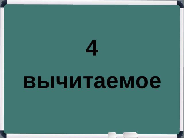 4 вычитаемое