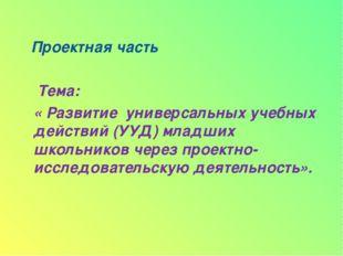 Проектная часть Тема: « Развитие универсальных учебных действий (УУД) младши