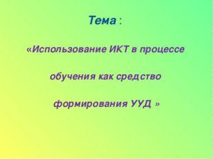 Тема : «Использование ИКТ в процессе обучения как средство формирования УУД »