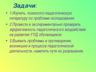 Задачи: 1.Изучить психолого-педагогическую литературу по проблеме исследовани