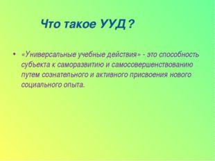 Что такое УУД? «Универсальные учебные действия» - это способность субъекта к