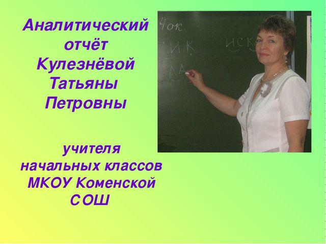 учителя начальных классов МКОУ Коменской СОШ Аналитический отчёт Кулезнёвой Т...