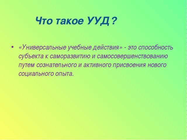 Что такое УУД? «Универсальные учебные действия» - это способность субъекта к...
