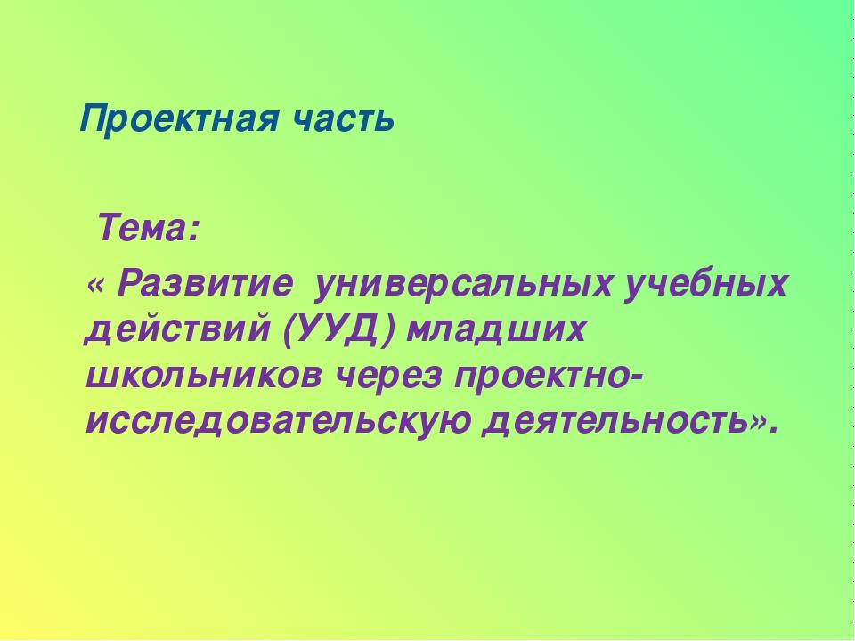 Проектная часть Тема: « Развитие универсальных учебных действий (УУД) младши...