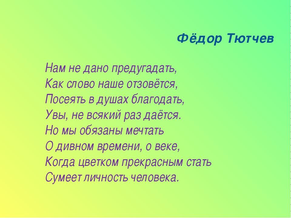 Фёдор Тютчев Нам не дано предугадать, Как слово наше отзовётся, Посеять в ду...
