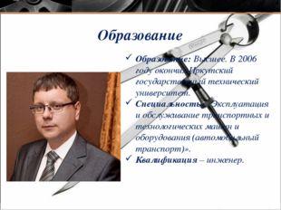 Образование Образование: Высшее. В 2006 году окончил Иркутский государственны