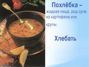 Похлёбка – жидкая пища, род супа из картофеля или крупы. Хлебать