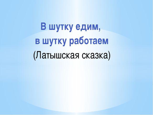 В шутку едим, в шутку работаем (Латышская сказка)