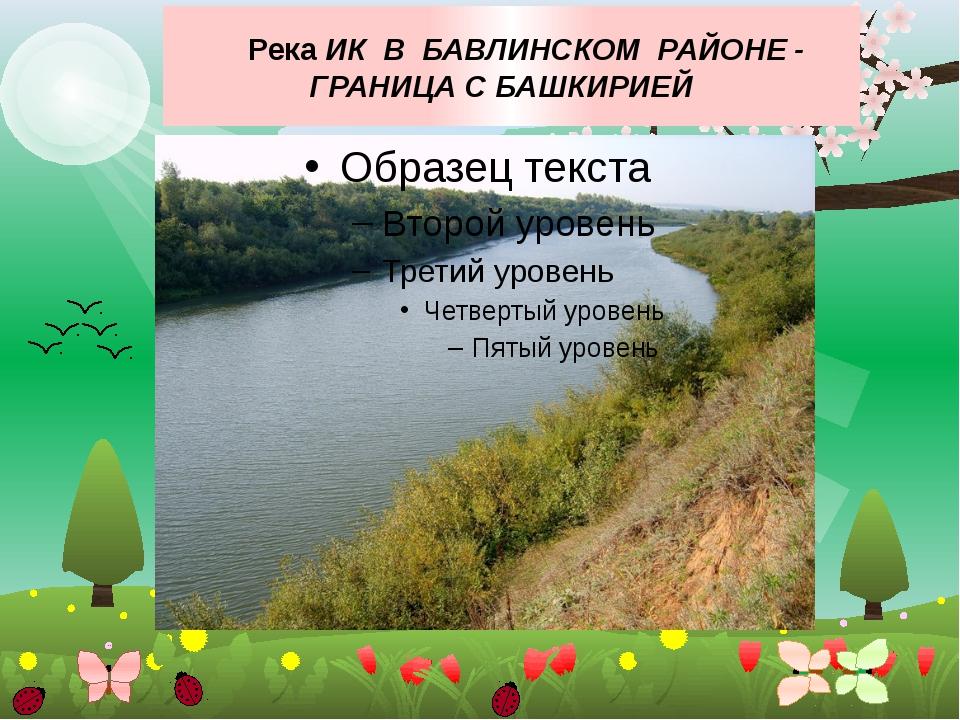 Река ИК В БАВЛИНСКОМ РАЙОНЕ - ГРАНИЦА С БАШКИРИЕЙ