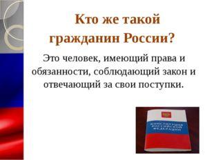 Кто же такой гражданин России? Это человек, имеющий права и обязанности, соб