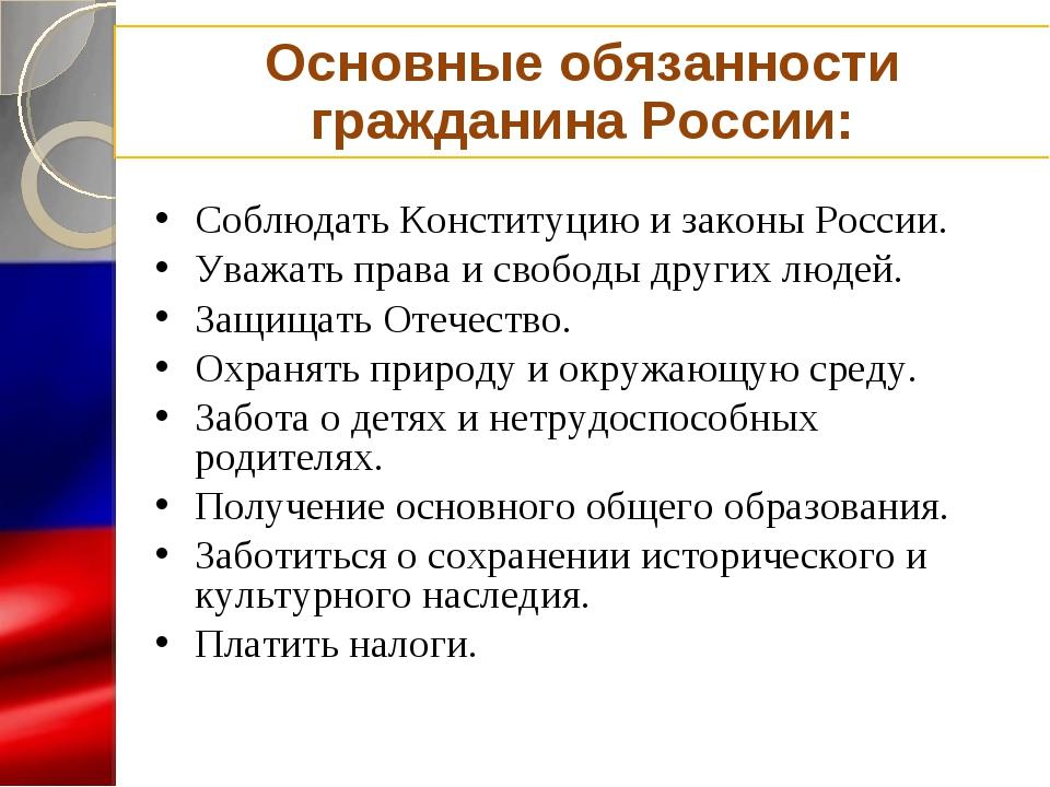 Основные обязанности гражданина России: Соблюдать Конституцию и законы России...