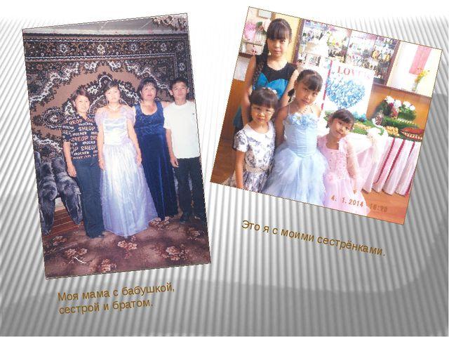 Это я с моими сестрёнками. Моя мама с бабушкой, сестрой и братом.