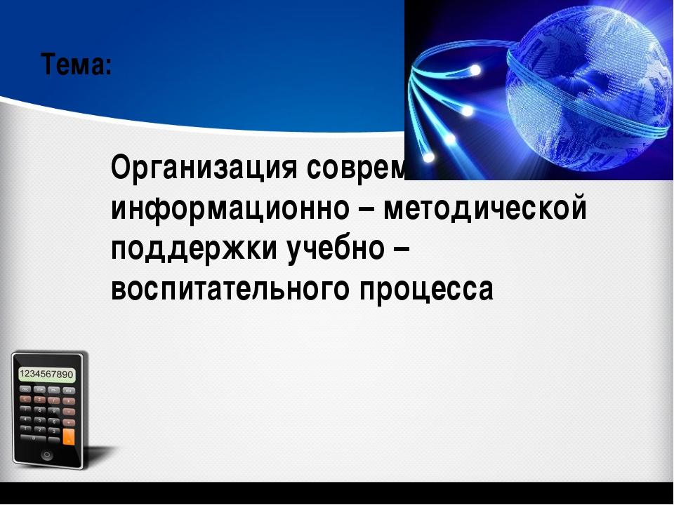 Организация современной информационно – методической поддержки учебно – воспи...