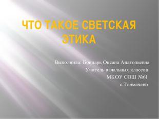 ЧТО ТАКОЕ СВЕТСКАЯ ЭТИКА Выполнила: Бондарь Оксана Анатольевна Учитель началь