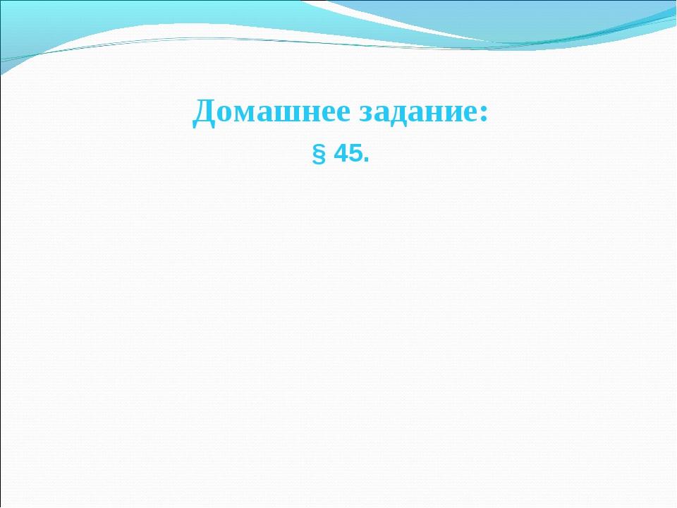 Домашнее задание: § 45.