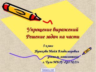 Упрощение выражений Решение задач на части 5 класс Пузикова Майя Владимировна