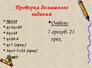 Проверка домашнего задания № 618 х+3х=28 4х=28 х=28:4 х=7 (орех.) 3х=3·7=21 (