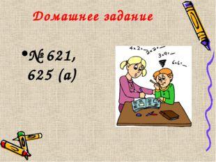 Домашнее задание № 621, 625 (а)