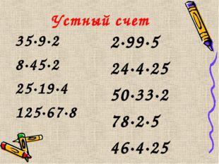 Устный счет 35·9·2 8·45·2 25·19·4 125·67·8 2·99·5 24·4·25 50·33·2 78·2·5 46·4