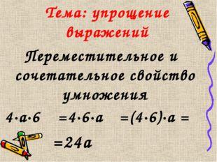 Тема: упрощение выражений 4·а·6 =4·6·а =(4·6)·а = Переместительное и сочетате